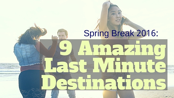 Spring Break 2016: 9 Amazing Last Minute Destinations