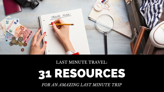 Last-Minute Travel Guide: 31 Sites and Resources for an Amazing Last Minute Trip