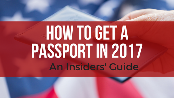 How to Get a Passport in 2017 (an Insider's Guide)