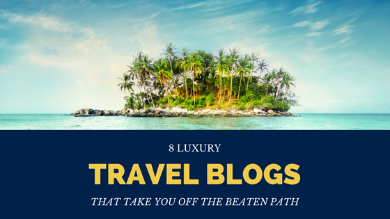 8 Luxury Travel Blogs That Take You Off the Beaten Path