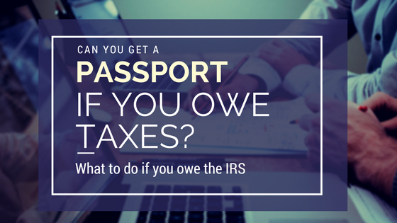Can You Get a Passport if You Owe Taxes? What to Do if You Owe the IRS