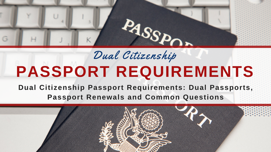 Dual Citizenship Passport Requirements: Dual Passports, Passport Renewals and Common Questions